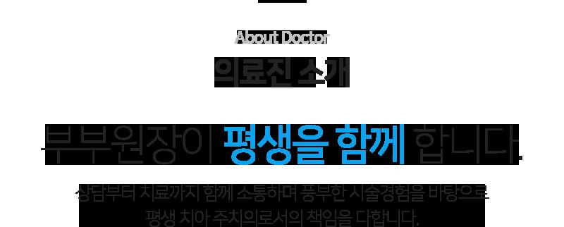 About Doctor 의료진 소개                          부부원장이 평생을 함께 합니다.                         상담부터 치료까지 함께 소통하며 풍부한 시술경험을 바탕으로 평생 치아 주치의로서의 책임을 다합니다.